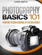 Photography Basics 101 ebook by Chris Smith