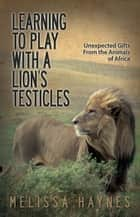Learning to Play With a Lion?s Testicles - Unexpected Gifts From the Animals of Africa ebook by Melissa Haynes