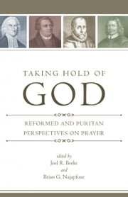 Taking Hold of God - Reformed and Puritan Perspectives on Prayer ebook by Joel R. Beeke