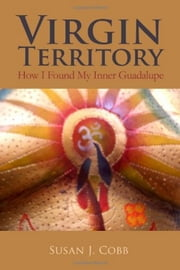 Virgin Territory: How I Found My Inner Guadalupe