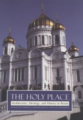 Holy Place: Architecture, Ideology, and History in Russia ebook by Akinsha, Konstantin