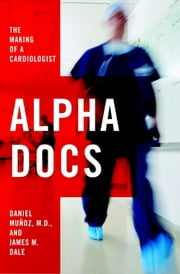 Alpha Docs - The Making of a Cardiologist ebook by Daniel Muñoz,James M. Dale