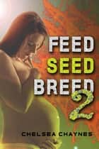 Feed, Seed, & Breed: Book 2 (BBW Alien Breeding Erotica) ebook by Chelsea Chaynes