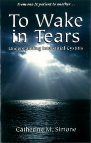 To Wake in Tears - Understanding Interstitial Cystitis ebook by Catherine M. Simone