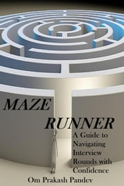 Maze Runner - A Guide to Navigating Each Interview Round with Confidence - Interview Success, #2 ebook by Om Prakash Pandey