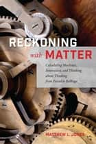 Reckoning with Matter - Calculating Machines, Innovation, and Thinking about Thinking from Pascal to Babbage ebook by Matthew L. Jones