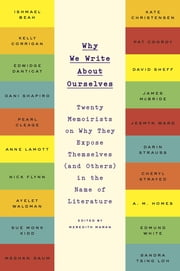 Why We Write About Ourselves - Twenty Memoirists on Why They Expose Themselves (and Others) in the Name of Literature ebook by Meredith Maran