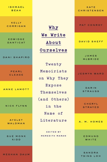 Why We Write About Ourselves - Twenty Memoirists on Why They Expose Themselves (and Others) in the Name of Literature ebook by