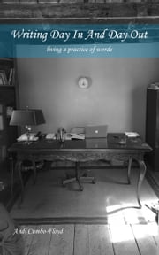 Writing Day In and Day Out - Living a Practice of Words ebook by Andrea Cumbo-Floyd