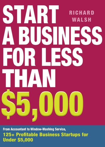 Start a Business for Less Than $5,000 - From Accountant to Window-Washing Service, 125+ Profitable Business Startups for Under $5,000 ebook by Richard Walsh