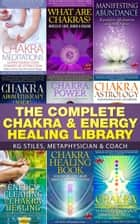 The Complete Chakra & Energy Healing Library - Chakra Healing ebook by KG STILES