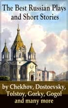 The Best Russian Plays and Short Stories by Chekhov, Dostoevsky, Tolstoy, Gorky, Gogol and many more - An All Time Favorite Collection from the Renowned Russian dramatists and Writers (Including Essays and Lectures on Russian Novelists) ebook by Nicholas Evrèinov, Denis Von Visin, Anton Chekhov,...