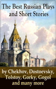 The Best Russian Plays and Short Stories by Chekhov, Dostoevsky, Tolstoy, Gorky, Gogol and many more - An All Time Favorite Collection from the Renowned Russian dramatists and Writers (Including Essays and Lectures on Russian Novelists) ebook by Nicholas Evrèinov,Denis Von Visin,Anton Chekhov,A.S. Pushkin,N.V. Gogol,I.S. Turgenev,F.M. Dostoyevsky,L.N. Tolstoy,M.Y. Saltykov,V.G. Korolenko,V.N. Garshin,F.K. Sologub,I.N. Potapenko,S.T. Semyonov,Maxim Gorky,L.N. Andreyev,M.P. Artzybashev,A.I. Kuprin,C. E. Bechhofer Roberts,Thomas Seltzer,Constance Garnett