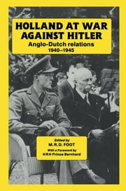 Holland at War Against Hitler - Anglo-Dutch Relations 1940-1945 ebook by M. R. D. Foot