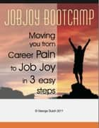 JobJoy Bootcamp: Moving you from career pain to job joy in 3 easy steps ebook by George Dutch