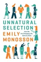 Unnatural Selection - How We Are Changing Life, Gene by Gene eBook by Emily Monosson