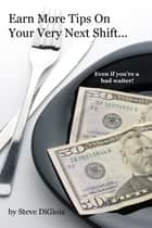 Earn More Tips On Your Very Next Shift...Even If You're a Bad Waiter ebook by Steve DiGioia