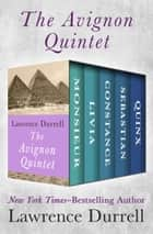 The Avignon Quintet - Monsieur, Livia, Constance, Sebastian, and Quinx ebook by Lawrence Durrell