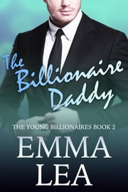 The Billionaire Daddy - The Young Billionaires Book 2 ebook by Emma Lea