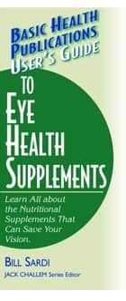 User's Guide to Eye Health Supplements ebook by Bill Sardi