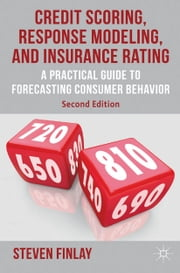 Credit Scoring, Response Modeling, and Insurance Rating - A Practical Guide to Forecasting Consumer Behavior ebook by S. Finlay