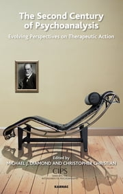 The Second Century of Psychoanalysis - Evolving Perspectives on Therapeutic Action ebook by Christopher Christian,Michael J. Diamond