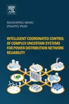 Intelligent Coordinated Control of Complex Uncertain Systems for Power Distribution Network Reliability ebook by Xiangping Meng,Zhaoyu Pian