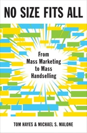 No Size Fits All - From Mass Marketing to Mass Handselling ebook by Tom Hayes,Michael S. Malone