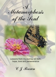 A Metamorphosis of the Soul - Lessons from my journey on faith, hope, love and perseverance ebook by C J Brown