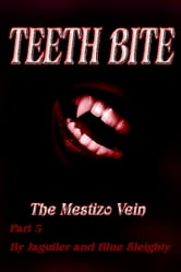 TEETH BITE. The Mestizo Vein: Part 5 ebook by Blue Sleighty