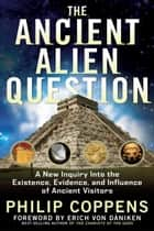 The Ancient Alien Question - A New Inquiry Into the Existence, Evidence, and Influence of Ancient Visitors eBook by Philip Coppens, Erich von Daniken