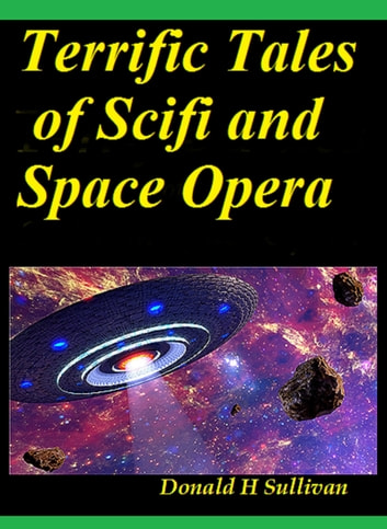 Terrific Tales of Scifi and Space Opera ebook by Donald H Sullivan