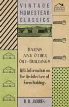Barns and Other Out-Buildings - With Information on the Architecture of Farm Buildings ebook by D. H. Jacques