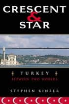 Crescent and Star - Turkey Between Two Worlds ebook by Stephen Kinzer