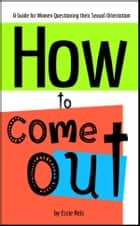 How to Come Out: A Guide for Women Questioning their Sexual Orientation ebook by Essie Reis