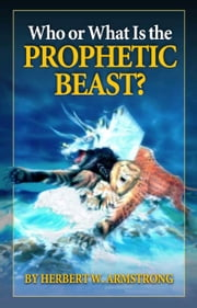 Who or What Is the Prophetic Beast? - The meaning behind the beast of Revelation and the mark of the beast ebook by Herbert W. Armstrong,Philadelphia Church of God