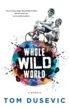 Whole Wild World - A Memoir ebook by Tom Dusevic