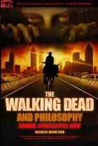 The Walking Dead and Philosophy - Zombie Apocalypse Now ebook by Wayne Yuen