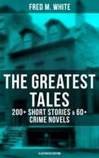 The Greatest Tales of Fred M. White: 200+ Short Stories & 60+ Crime Novels (Illustrated Edition) - The Doom of London, The Ends of Justice, The Five Knots, The Edge of the Sword… ebook by Fred M. White, Andre Takacs, Warwick Goble,...