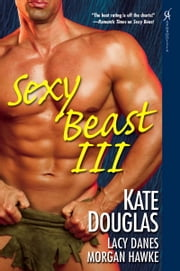 Sexy Beast III ebook by Morgan Hawke,Lacy Danes,Kate Douglas