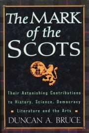 The Mark Of The Scots - Their Astonishing Contributions to History, Science, Democracy, Literature, and the Arts ebook by Duncan A. Bruce