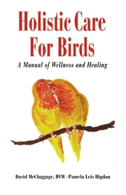 Holistic Care for Birds - A Manual of Wellness and Healing ebook by David McCluggage,Pamela Leis Higdon