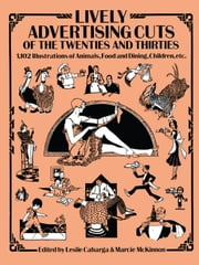 Lively Advertising Cuts of the Twenties and Thirties - 1,102 Illustrations of Animals, Food and Dining, Children, etc. ebook by Leslie Cabarga,Marcie McKinnon