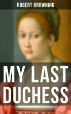 MY LAST DUCHESS - A Dramatic Lyrics from one of the most important Victorian poets & playwrights, also known for Porphyria's Lover, The Pied Piper of Hamelin, The Book and the Ring ebook by Robert Browning