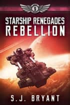 Starship Renegades: Rebellion ebook by S.J. Bryant