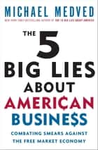 The 5 Big Lies About American Business ebook by Michael Medved