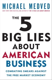 The 5 Big Lies About American Business - Combating Smears Against the Free-Market Economy ebook by Michael Medved