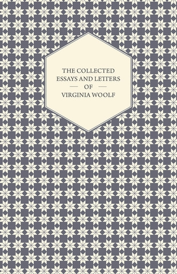 The Collected Essays and Letters of Virginia Woolf - Including a Short Biography of the Author ebook by Virginia Woolf