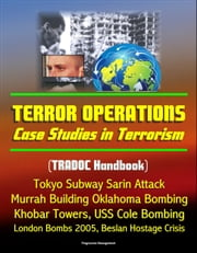 Terror Operations: Case Studies in Terrorism (TRADOC Handbook) Tokyo Subway Sarin Attack, Murrah Building Oklahoma Bombing, Khobar Towers, USS Cole Bombing, London Bombs 2005, Beslan Hostage Crisis ebook by Progressive Management