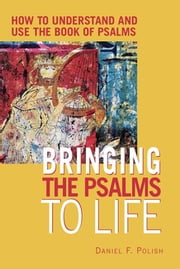 Bringing the Psalms to Life - How to Understand and Use the Book of Psalms ebook by Daniel F. Polish, PhD